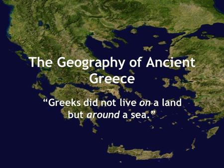 "The Geography of Ancient Greece ""Greeks did not live on a land but around a sea."""
