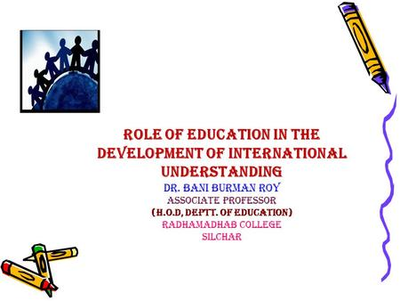 ROLE OF EDUCATION IN THE DEVELOPMENT OF INTERNATIONAL UNDERSTANDING Dr. BANI BURMAN ROY associate professor (H.O.D, Deptt. of Education) RADHAMADHAB COLLEGE.
