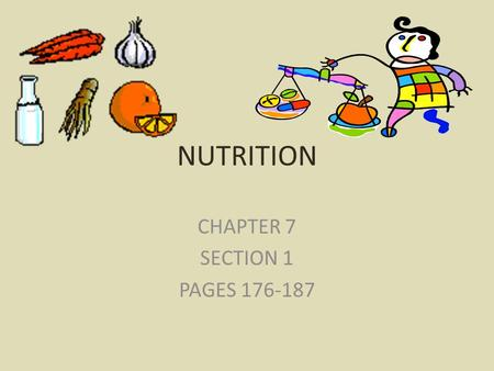 NUTRITION CHAPTER 7 SECTION 1 PAGES 176-187. NUTRIENTS NUTRIENTS: substances in foods that provide energy & materials for – Cell development – Growth.