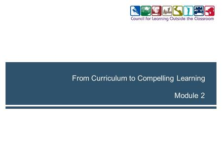 Module 2 From Curriculum to Compelling Learning. 2Module 2. From Curriculum to Compelling Learning Module 2 | Session 1 By the end of the session, you.