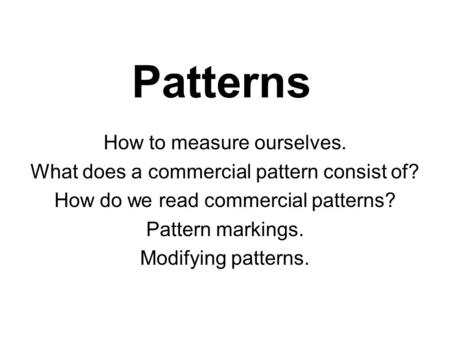 Patterns How to measure ourselves. What does a commercial pattern consist of? How do we read commercial patterns? Pattern markings. Modifying patterns.