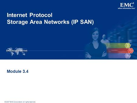 © 2007 EMC Corporation. All rights reserved. Internet Protocol Storage Area Networks (IP SAN) Module 3.4.