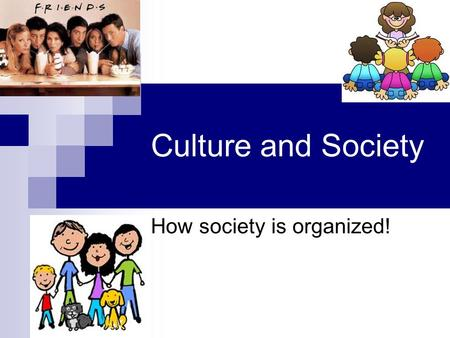 Culture and Society How society is organized!. Think about the people you see everyday. Do you spend each day meeting new strangers? Or do you see the.