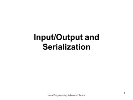 Java Programming: Advanced Topics 1 Input/Output and Serialization.