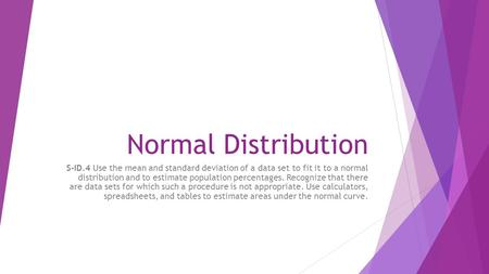 Normal Distribution S-ID.4 Use the mean and standard deviation of a data set to fit it to a normal distribution and to estimate population percentages.