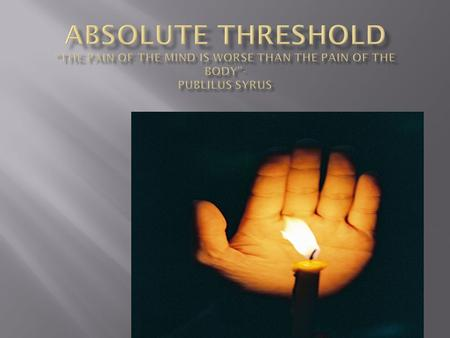 Human Sense Absolute Threshold is Equivalent to: VisionA candle flame seen at 30 miles on a clear night Hearing The tick of a watch under quiet conditions.