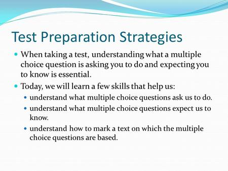 Test Preparation Strategies When taking a test, understanding what a multiple choice question is asking you to do and expecting you to know is essential.