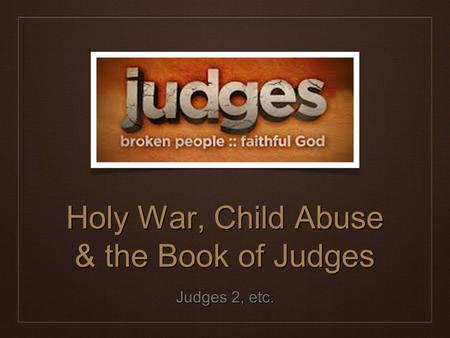 Holy War, Child Abuse & the Book of Judges Judges 2, etc.