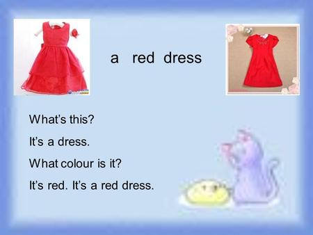 A red dress What's this? It's a dress. What colour is it? It's red. It's a red dress.