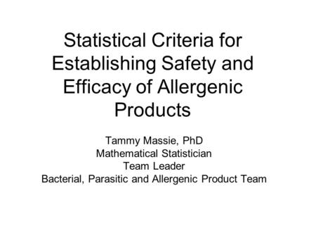 Statistical Criteria for Establishing Safety and Efficacy of Allergenic Products Tammy Massie, PhD Mathematical Statistician Team Leader Bacterial, Parasitic.
