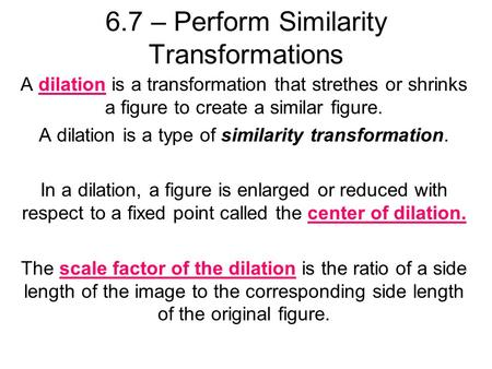 6.7 – Perform Similarity Transformations A dilation is a transformation that strethes or shrinks a figure to create a similar figure. A dilation is a type.
