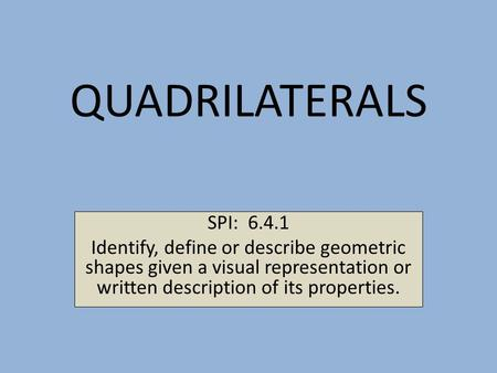 QUADRILATERALS SPI: 6.4.1 Identify, define or describe geometric shapes given a visual representation or written description of its properties.