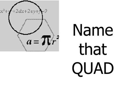 Name that QUAD. DefinitionTheorems (Name 1) More Theorems/Def (Name all) Sometimes Always Never 100 300100 200 400200 300 500300 400 600400 500 700500.