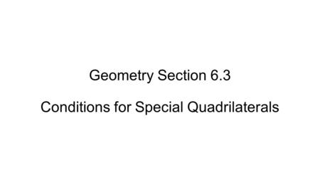 Geometry Section 6.3 Conditions for Special Quadrilaterals.