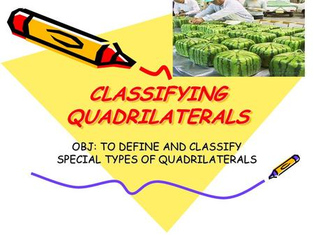CLASSIFYING QUADRILATERALS OBJ: TO DEFINE AND CLASSIFY SPECIAL TYPES OF QUADRILATERALS.