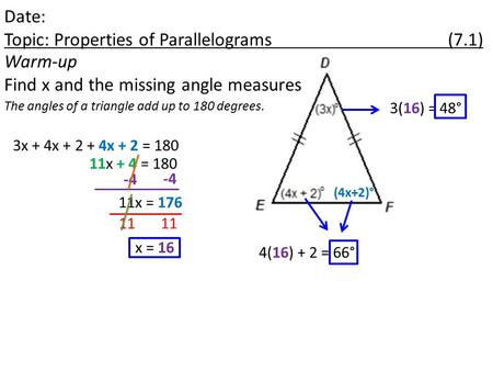 Date: Topic: Properties of Parallelograms (7.1) Warm-up Find x and the missing angle measures The angles of a triangle add up to 180 degrees. 3x + 4x +