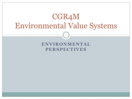 ENVIRONMENTAL PERSPECTIVES CGR4M Environmental Value Systems.