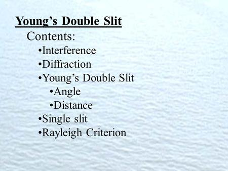 Young's Double Slit Contents: Interference Diffraction Young's Double Slit Angle Distance Single slit Rayleigh Criterion.