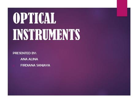 OPTICAL INSTRUMENTS PRESENTED BY: 1. ANA ALINA 2. FIRDIANA SANJAYA.