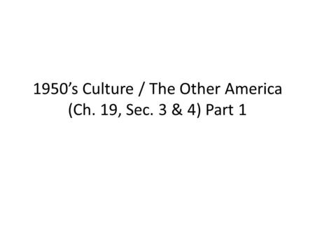 1950's Culture / The Other America (Ch. 19, Sec. 3 & 4) Part 1.