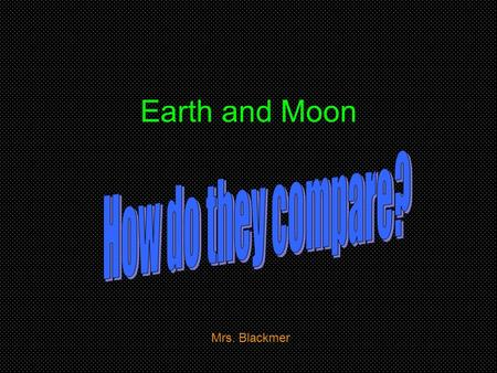 Earth and Moon Mrs. Blackmer. Earth Earth is the third planet from the Sun and the only known planet to have life. From space the Earth is seen as a sphere.