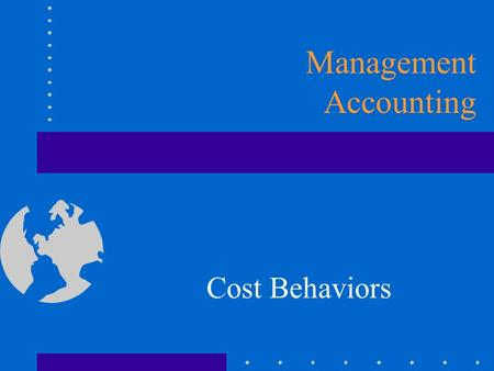 Cost Behaviors Management Accounting. Cost Classifications Association with cost object Cost object is anything for which management wants to collect.