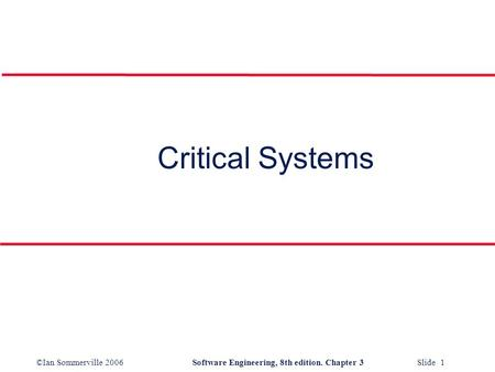 ©Ian Sommerville 2006Software Engineering, 8th edition. Chapter 3 Slide 1 Critical Systems.