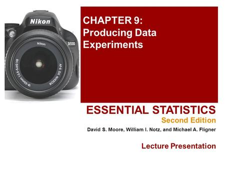 CHAPTER 9: Producing Data Experiments ESSENTIAL STATISTICS Second Edition David S. Moore, William I. Notz, and Michael A. Fligner Lecture Presentation.