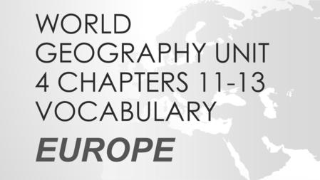 WORLD GEOGRAPHY UNIT 4 CHAPTERS 11-13 VOCABULARY EUROPE.