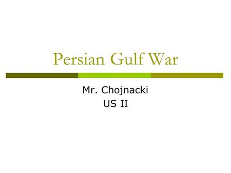 Persian Gulf War Mr. Chojnacki US II. Background  US, USSR, and China began shipping weapons to Iraq in the 1980's Help w/ war against Iran  Rumored.