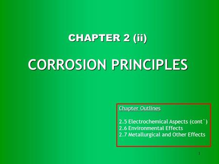 1 CHAPTER 2 (ii) CORROSION PRINCIPLES Chapter Outlines 2.5 Electrochemical Aspects (cont`) 2.6 Environmental Effects 2.7 Metallurgical and Other Effects.