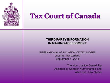 Tax Court of Canada THIRD PARTY INFORMATION IN MAKING ASSESSMENT INTERNATIONAL ASSOCIATION OF TAX JUDGES Lucerne, Switzerland September 4, 2015 The Hon.