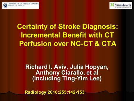 Certainty of Stroke Diagnosis: Incremental Benefit with CT Perfusion over NC-CT & CTA Richard I. Aviv, Julia Hopyan, Anthony Ciarallo, et al (including.