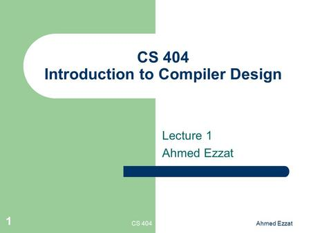 CS 404Ahmed Ezzat 1 CS 404 Introduction to Compiler Design Lecture 1 Ahmed Ezzat.