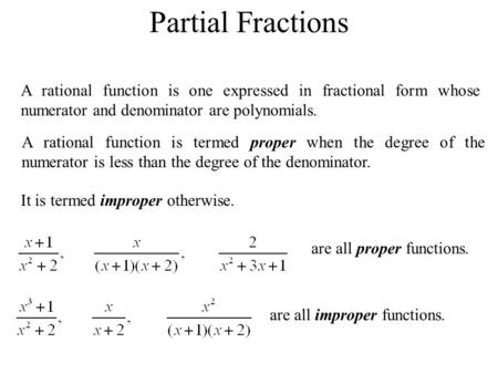Partial Fractions A rational function is one expressed in fractional form whose numerator and denominator are polynomials. A rational function is termed.
