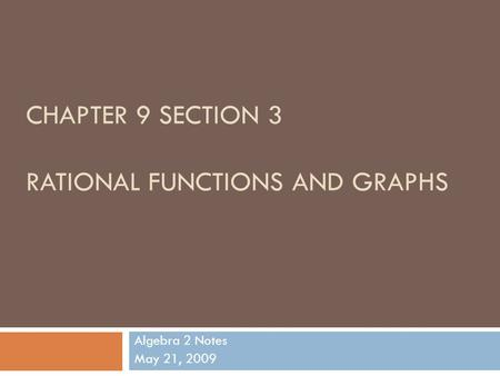 CHAPTER 9 SECTION 3 RATIONAL FUNCTIONS AND GRAPHS Algebra 2 Notes May 21, 2009.