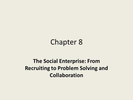 Chapter 8 The Social Enterprise: From Recruiting to Problem Solving and Collaboration.