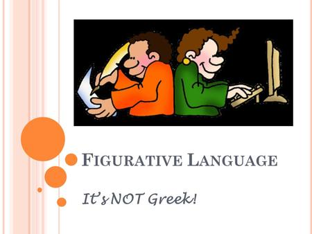 F IGURATIVE L ANGUAGE It's NOT Greek!. U NDERSTANDING THE C ONCEPT Language used by writers to produce images in readers' minds and to express ideas in.