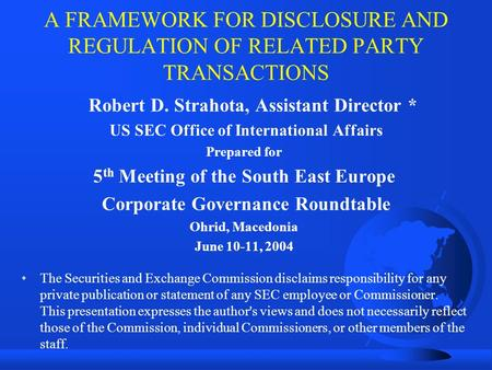 A FRAMEWORK FOR DISCLOSURE AND REGULATION OF RELATED PARTY TRANSACTIONS Robert D. Strahota, Assistant Director * US SEC Office of International Affairs.