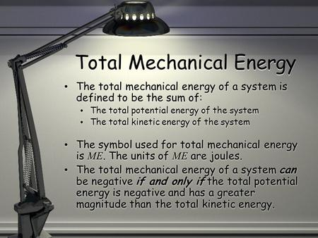 Total Mechanical Energy The total mechanical energy of a system is defined to be the sum of: The total potential energy of the system The total kinetic.