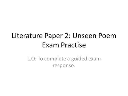 Literature Paper 2: Unseen Poem Exam Practise L.O: To complete a guided exam response.