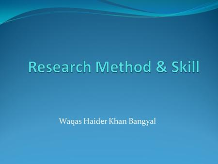 Waqas Haider Khan Bangyal. Organization of the Lecture Research and Methodology: Research defined and described Some classifications of research Define.