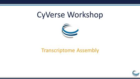 CyVerse Workshop Transcriptome Assembly. Overview of work RNA-Seq without a reference genome Generate Sequence QC and Processing Transcriptome Assembly.