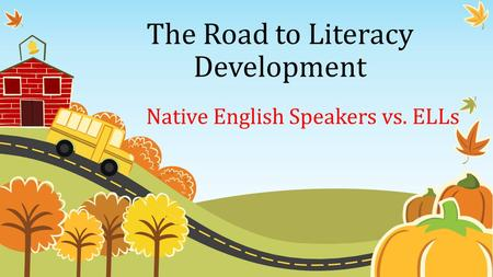 The Road to Literacy Development Native English Speakers vs. ELLs.