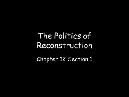 The Politics of Reconstruction Chapter 12 Section 1.