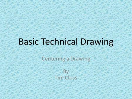 Basic Technical Drawing Centering a Drawing By Tim Closs.
