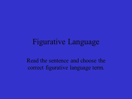 Figurative Language Read the sentence and choose the correct figurative language term.