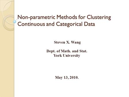 Non-parametric Methods for Clustering Continuous and Categorical Data Steven X. Wang Dept. of Math. and Stat. York University May 13, 2010.