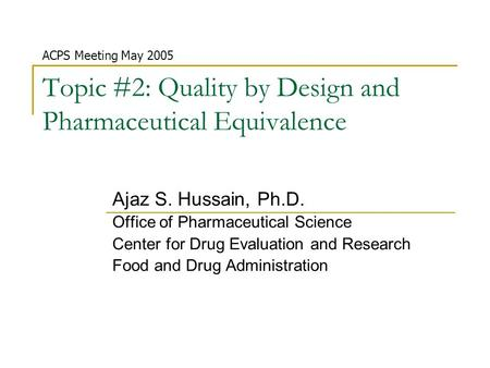 Topic #2: Quality by Design and Pharmaceutical Equivalence Ajaz S. Hussain, Ph.D. Office of Pharmaceutical Science Center for Drug Evaluation and Research.