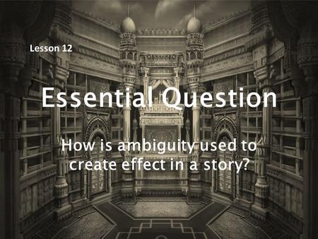 Essential Question How is ambiguity used to create effect in a story? Lesson 12.